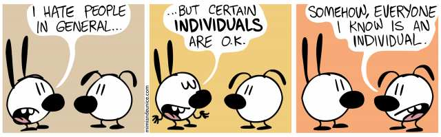 A: I hate people in general, but certain individuals are ok. B: somehow, everyone I know is an individual.
